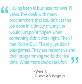 Having been in business for over 15 years, I've dealt with many programmers that couldn't get the job done in a timely manner, or would just point fingers when something didn't work right. Then I met RocketGUI. These guys don't play games. They are responsive and their programming works the first time. What more could I ask for? - Steve H., Custom A-V Integrator
