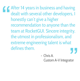 After 14 years in business and having dealt with several other developers. I honestly can't give a higher recommendation to anyone than the team at RocketGUI. Sincere integrity, the utmost in professionalism, and extreme engineering talent is what defines them. - Chris A., Custom A-V Integrator